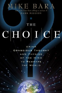 The choice : using conscious thought and physics of the mind to reshape the world cover image