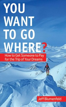 You want to go where? : how to get someone to pay for the trip of your dreams cover image