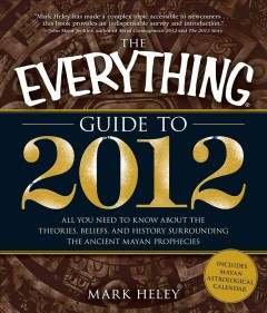 The everything guide to 2012 : all you need to know about the theories, beliefs, and history surrounding the ancient Mayan prophecies cover image