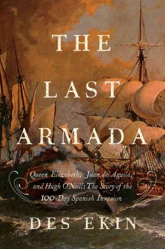 The last armada : Queen Elizabeth, Juan del Águila, and Hugh O'Neill : the story of the 100-day Spanish invasion cover image