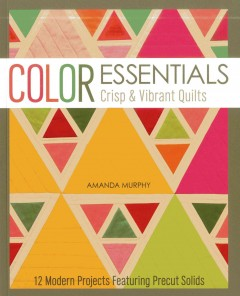 Color essentials : crisp & vibrant quilts : 12 modern projects featuring precut solids cover image