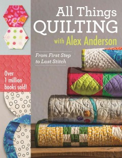 All things quilting with Alex Anderson : from first step to last stitch cover image