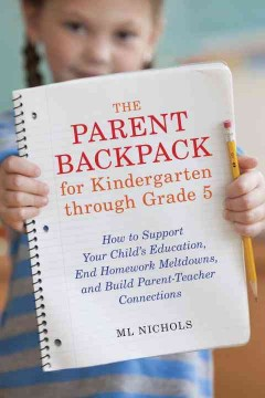 The parent backpack for kindergarten through grade 5 : how to support your child's education, end homework meltdowns, and build parent-teacher connections cover image