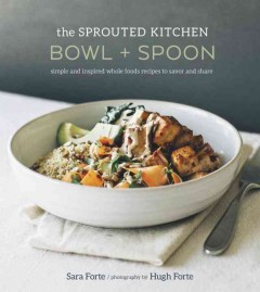The sprouted kitchen bowl + spoon : simple and inspired whole foods recipes to savor and share cover image