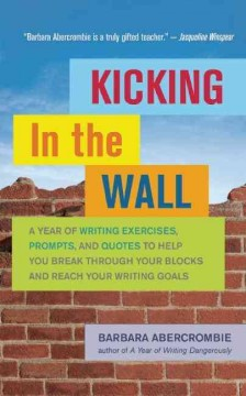 Kicking in the wall : a year of writing exercises, prompts, and quotes to help you break through your blocks and reach your writing goals cover image