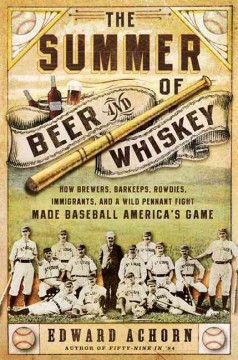 The summer of beer and whiskey : how brewers, barkeeps, rowdies, immigrants, and a wild pennant fight made baseball America's game cover image