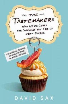 The tastemakers : why we're crazy for cupcakes but fed up with fondue (plus baconomics, superfoods, and other secrets from the world of food trends) cover image