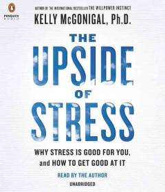 The upside of stress why stress is good for you, and how to get good at it cover image