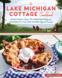 The Lake Michigan cottage cookbook : Door County cherry pie, Sheboygan bratwurst, Traverse City trout, and 115 more regional favorites cover image