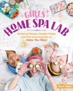 Girls' home spa lab : all-natural recipes, healthy habits, and feel-good activities to make you glow cover image