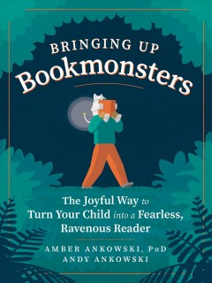 Bringing up bookmonsters : the joyful way to turn your child into a fearless, ravenous reader cover image
