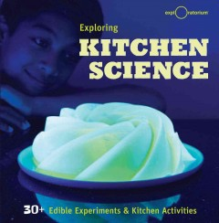 Exploring kitchen science : 30+ edible experiments & kitchen activities cover image