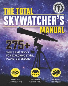 The total skywatcher's manual : 275+ skills and tricks for exploring stars, planets & beyond cover image