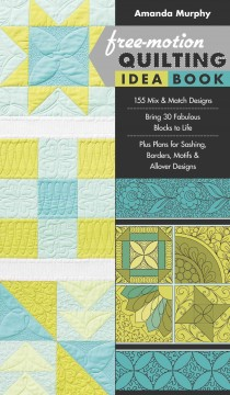 Free-motion quilting idea book : 155 mix & match designs--bring 30 fabulous blocks to life--plus plans for sashing, borders, motifs & allover designs cover image