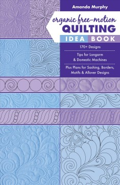 Organic free-motion quilting idea book : 170+ designs - tips for longarm & domestic machines - plus plans for sashing, borders, motifs & allover designs cover image