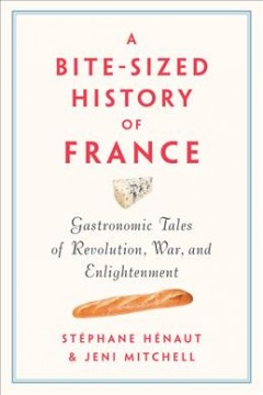 A bite-sized history of France : gastronomic tales of revolution, war, and enlightenment cover image