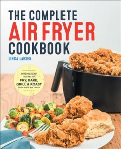 The complete air fryer cookbook : amazingly easy recipes to fry, bake, grill, and roast with your air fryer cover image
