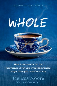 Whole : how I learned to fill the fragments of my life with forgiveness, hope, strength, and creativity cover image