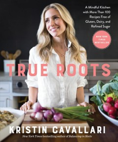 True roots : a mindful kitchen with more than 100 recipes free of gluten, dairy, and refined sugar cover image