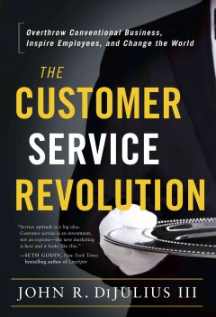 The customer service revolution : overthrow conventional business, inspire employees, and change the world cover image