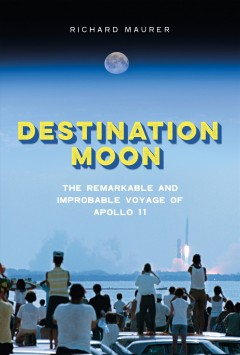 Destination Moon : the remarkable and improbable voyage of Apollo 11 cover image