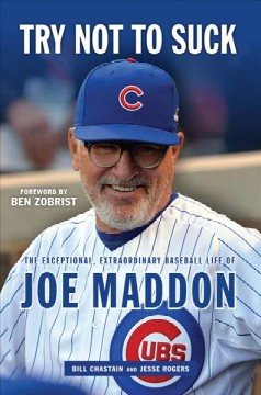 Try not to suck : the exceptional, extraordinary baseball life of Joe Maddon cover image