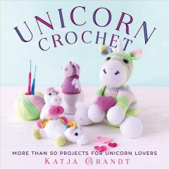 Unicorn crochet : 50 totally cute projects! cover image
