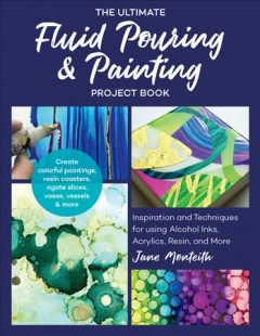 The ultimate fluid pouring & painting project book : inspiration and techniques for using alcohol inks, acrylics, resin, and more; create colorful paintings, resin coasters, agate slices, vases, vessels & more cover image