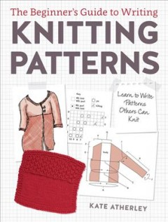 The beginner's guide to writing knitting patterns : learn to write patterns others can knit cover image
