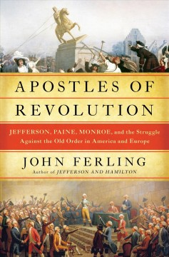 Apostles of revolution : Jefferson, Paine, Monroe and the struggle against the old order in America and Europe cover image