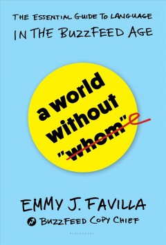 "A world without ""whom"" : the essential guide to language in the BuzzFeed age cover image"