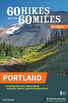 60 hikes within 60 miles. Portland : including the coast, Mount Hood, Mount St. Helens, and the Santiam River cover image