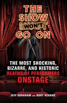 The show won't go on : the most shocking, bizarre, and historic deaths of performers onstage cover image