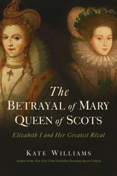 The betrayal of Mary, Queen of Scots : Elizabeth I and her greatest rival cover image