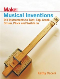 Make: musical inventions : DIY instruments to toot, tap, crank, strum, pluck, and switch on cover image