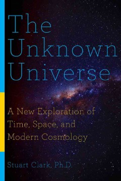 The unknown universe : a new exploration of time, space, and cosmology cover image