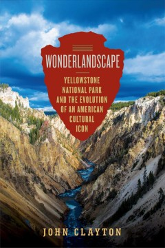Wonderlandscape : Yellowstone National Park and the evolution of an American cultural icon cover image