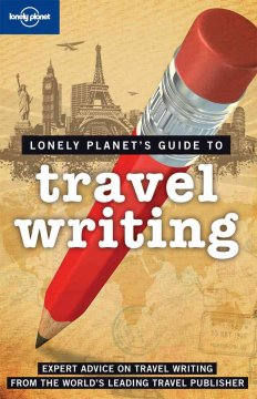 Lonely Planet's guide to travel writing : expert advice on travel writing from the world's leading travel publisher cover image