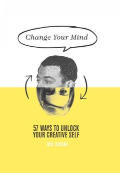 Change your mind : 57 ways to unlock your creative self cover image