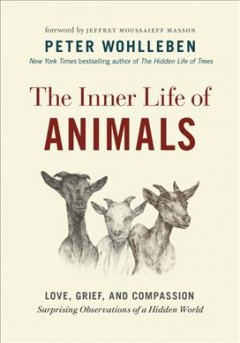 The inner life of animals : love, grief, and compassion : surprising observations of a hidden world cover image