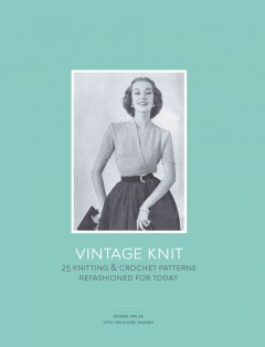 Vintage knit : 25 knitting & crochet patterns refashioned for today cover image