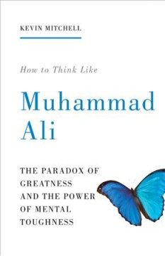 How to think like Muhammad Ali : the paradox of greatness and the power of mental toughness cover image
