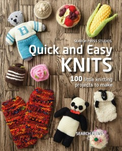 Quick and easy knits : 100 little knitting projects to make cover image