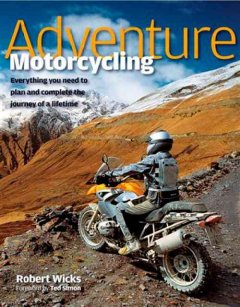 Adventure motorcycling : everything you need to plan and complete the journey of a lifetime cover image