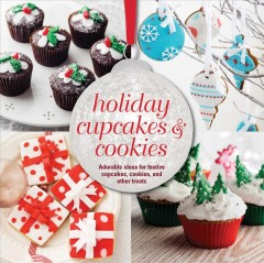 Holiday cupcakes & cookies : adorable ideas for festive cupcakes, cookies, and other treats cover image