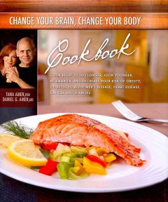 Change your brain, change your body cookbook : eat right to live longer, look younger, be thinner, and decrease your risk of obesity, depression, Alzheimer's disease, heart disease, cancer and diabetes cover image