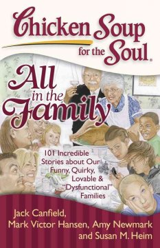 "Chicken soup for the soul. All in the family : 101 incredible stories about our funny, quirky, lovable, & ""dysfunctional"" families cover image"