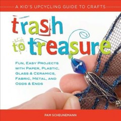 Trash to treasure : a kid's upcycling guide to crafts cover image