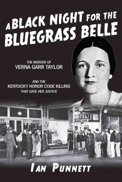 A black night for the Bluegrass Belle : the murder of Verna Garr Taylor and the Kentucky honor code killing that gave her justice cover image
