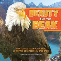 Beauty and the beak : how science, technology, and a 3D-printed beak rescued a bald eagle cover image